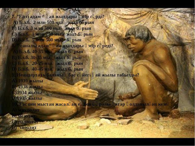 """7. """"Епті адам """" қай жылдары өмір сүрді? А) Б.з.б. 2 млн 500 мың жыл бұрын В)..."""