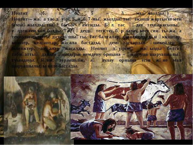 Неолит (б. з. б. 5 – 3 мыңжылдық) Неолит – жаңа тас дәуірі. Б. з. б. 7-мыңжыл...