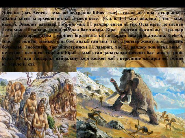 Энеолит (лат. Aeneus – мыс және грекше lithos – тас) – тас және қола ғасырыны...