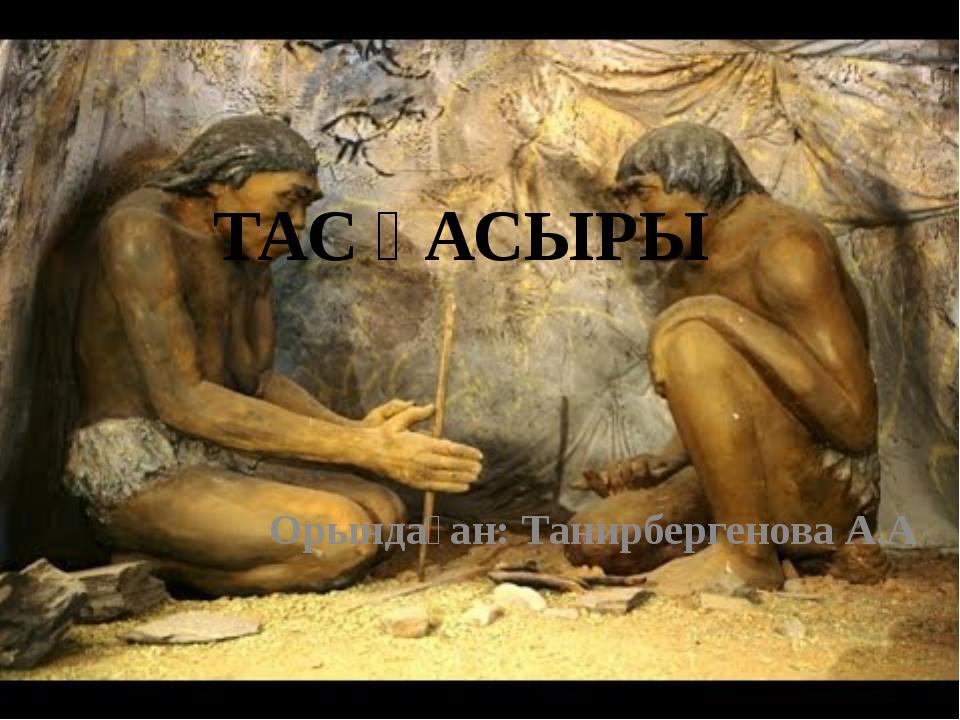 ТАС ҒАСЫРЫ Орындаған: Танирбергенова А.А