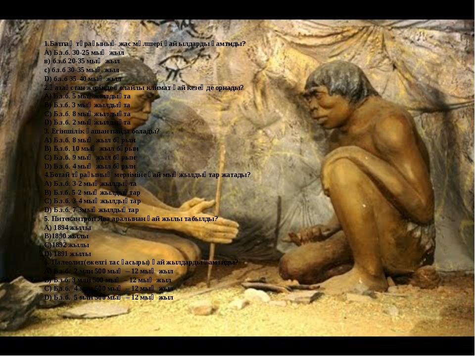 1.Батпақ тұрағының жас мөлшері қай ылдарды қамтиды? А) Б.з.б. 30-25 мың жыл...