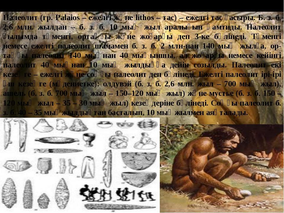 Палеолит (гр. Palaios – ежелгі және lithos – тас) – ежелгі тас ғасыры. Б. з....