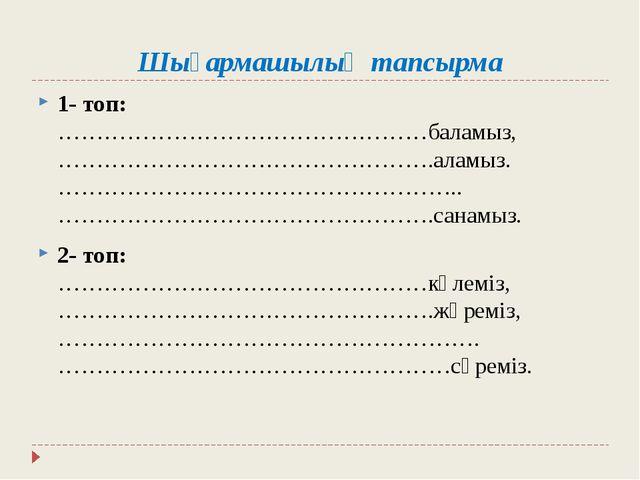 Шығармашылық тапсырма 1- топ: …………………………………………баламыз, ………………………………………….аламы...
