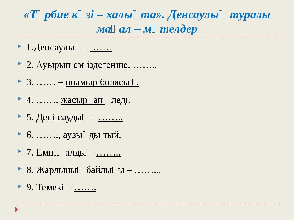 «Тәрбие көзі – халықта». Денсаулық туралы мақал – мәтелдер 1.Денсаулық – ……...