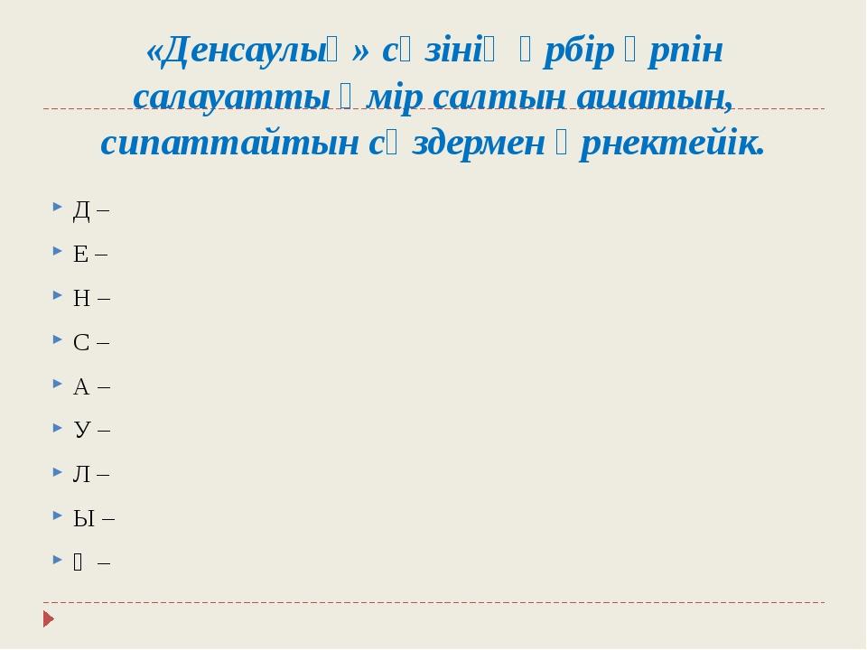 «Денсаулық»сөзінің әрбір әрпін салауатты өмір салтын ашатын, сипаттайтын сөз...