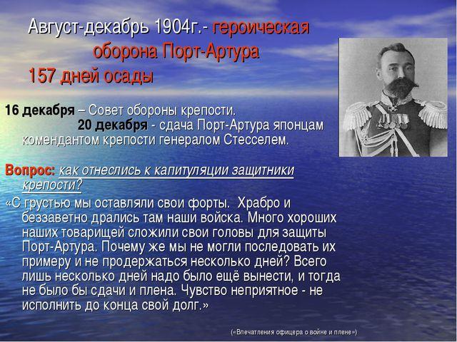 Август-декабрь 1904г.- героическая оборона Порт-Артура 157 дней осады 16 дека...