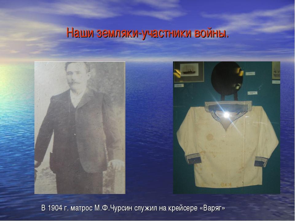 Наши земляки-участники войны. В 1904 г. матрос М.Ф.Чурсин служил на крейсере...