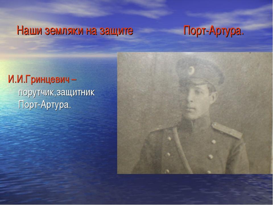 Наши земляки на защите Порт-Артура. И.И.Гринцевич – порутчик,защитник Порт-Ар...