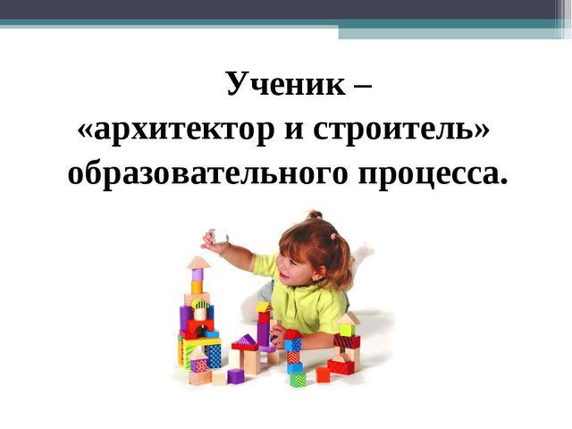 Ученик – «архитектор и строитель» образовательного процесса.