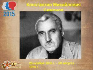 Константин Михайлович Симонов 28 ноября 1915 г. – 28 августа 1979 г.