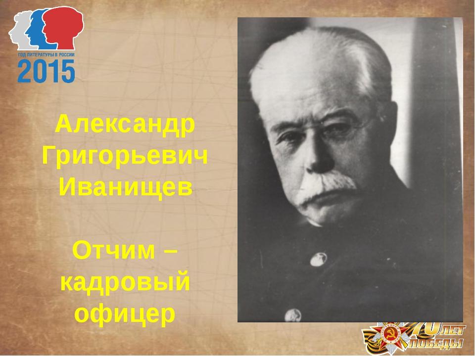 Александр Григорьевич Иванищев Отчим – кадровый офицер