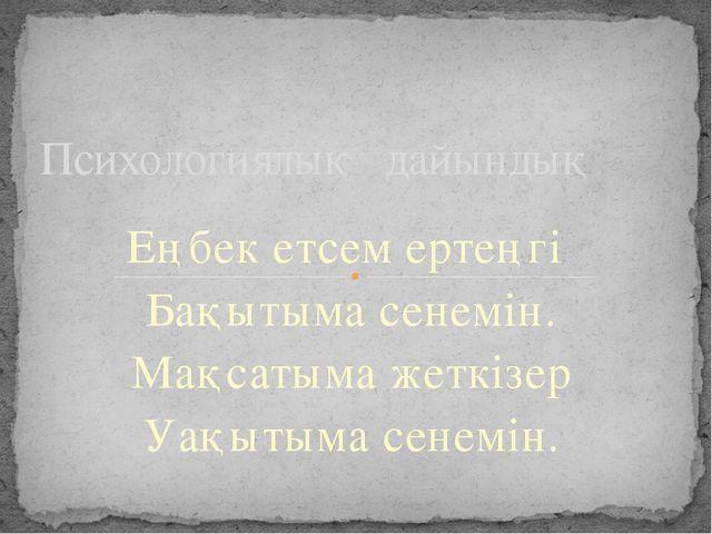 Еңбек етсем ертеңгі Бақытыма сенемін. Мақсатыма жеткізер Уақытыма сенемін. Пс...