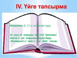 Кітаптан :§ 17 оқып мазмұндау. Жұмыс дәптерге: 108-109 беттегі тест сұрақтары