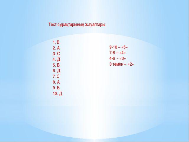 Тест сұрақтарының жауаптары 1. В 2. А 3. С 4. Д 5. В 6. Д 7. С 8. А 9. В 10....