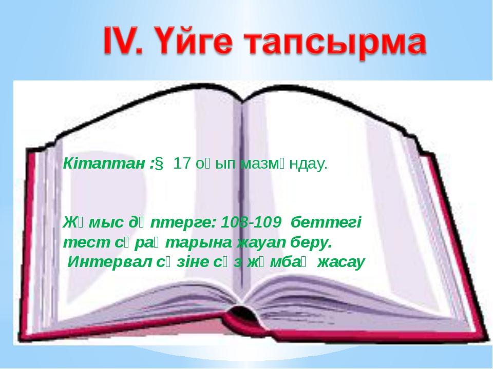 Кітаптан :§ 17 оқып мазмұндау. Жұмыс дәптерге: 108-109 беттегі тест сұрақтары...