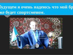 В будущем я очень надеюсь что мой брат тоже будет спортсменом.
