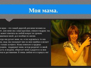 Моя мама. Моя мама – это самый дорогой для меня человек на свете. Для меня о
