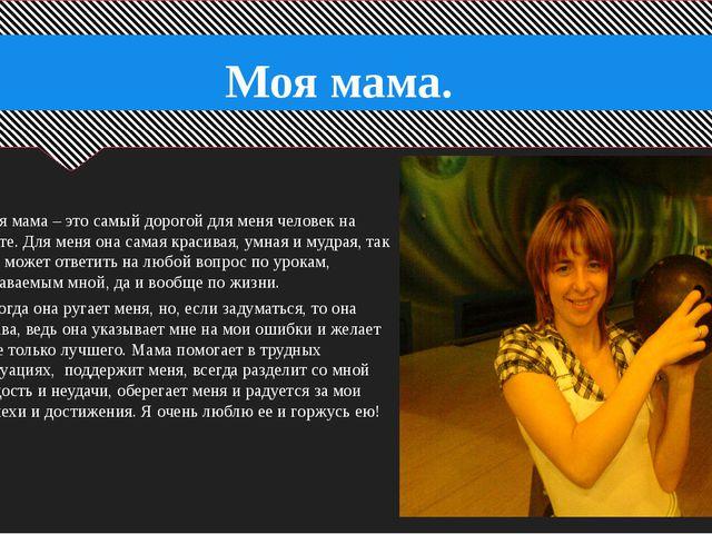 Моя мама. Моя мама – это самый дорогой для меня человек на свете. Для меня о...