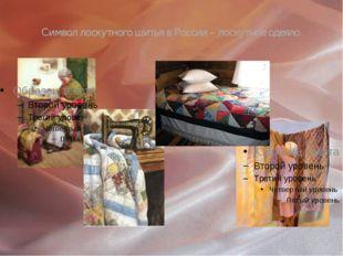 Символ лоскутного шитья в России – лоскутное одеяло.