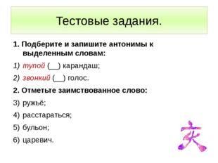 Тестовые задания. 1. Подберите и запишите антонимы к выделенным словам: тупой