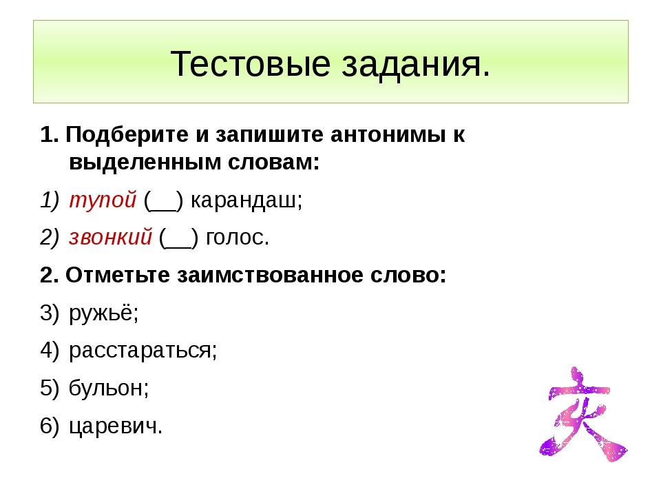 Тестовые задания. 1. Подберите и запишите антонимы к выделенным словам: тупой...