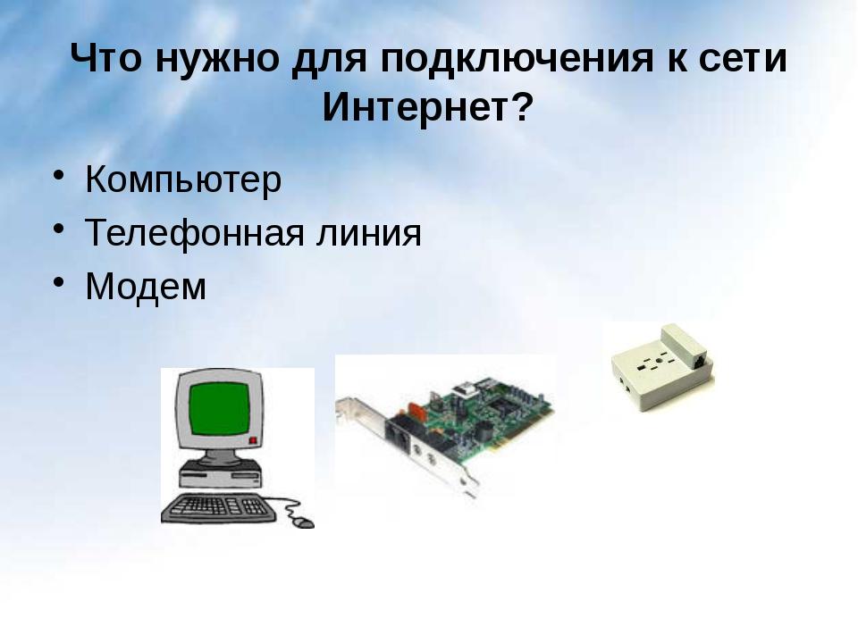 Что нужно для подключения к сети Интернет? Компьютер Телефонная линия Модем