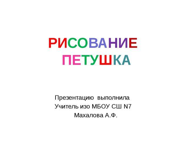 РИСОВАНИЕ ПЕТУШКА Презентацию выполнила Учитель изо МБОУ СШ N7 Махалова А.Ф.
