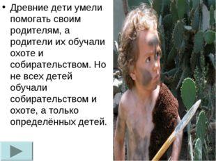 Древние дети умели помогать своим родителям, а родители их обучали охоте и со