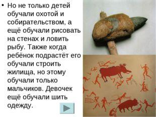 Но не только детей обучали охотой и собирательством, а ещё обучали рисовать н