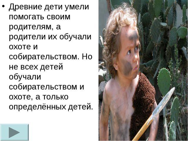 Древние дети умели помогать своим родителям, а родители их обучали охоте и со...