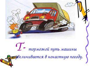 Т- тормозной путь машины увеличивается в ненастную погоду.