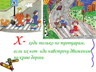 Х- ходи только по тротуарам, если их нет- иди навстречу движению по краю дороги
