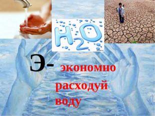 Э- экономно расходуй воду Э- экономно расходуй воду