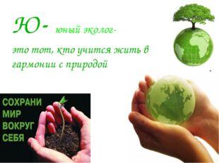 Ю- юный эколог- это тот, кто учится жить в гармонии с природой