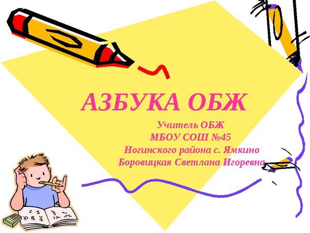 АЗБУКА ОБЖ Учитель ОБЖ МБОУ СОШ №45 Ногинского района с. Ямкино Боровицкая Св...