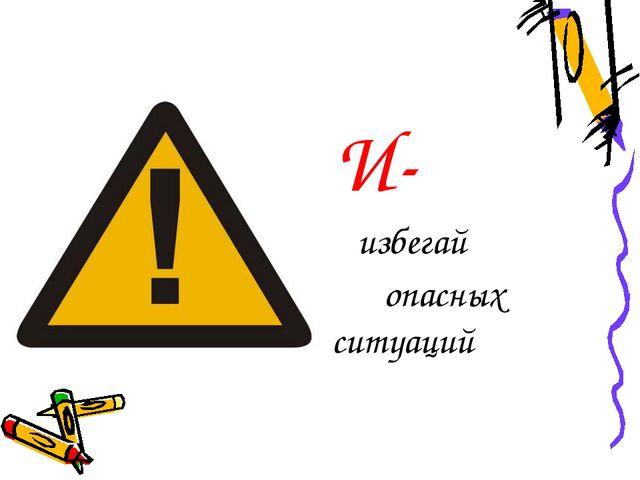 И- избегай опасных ситуаций