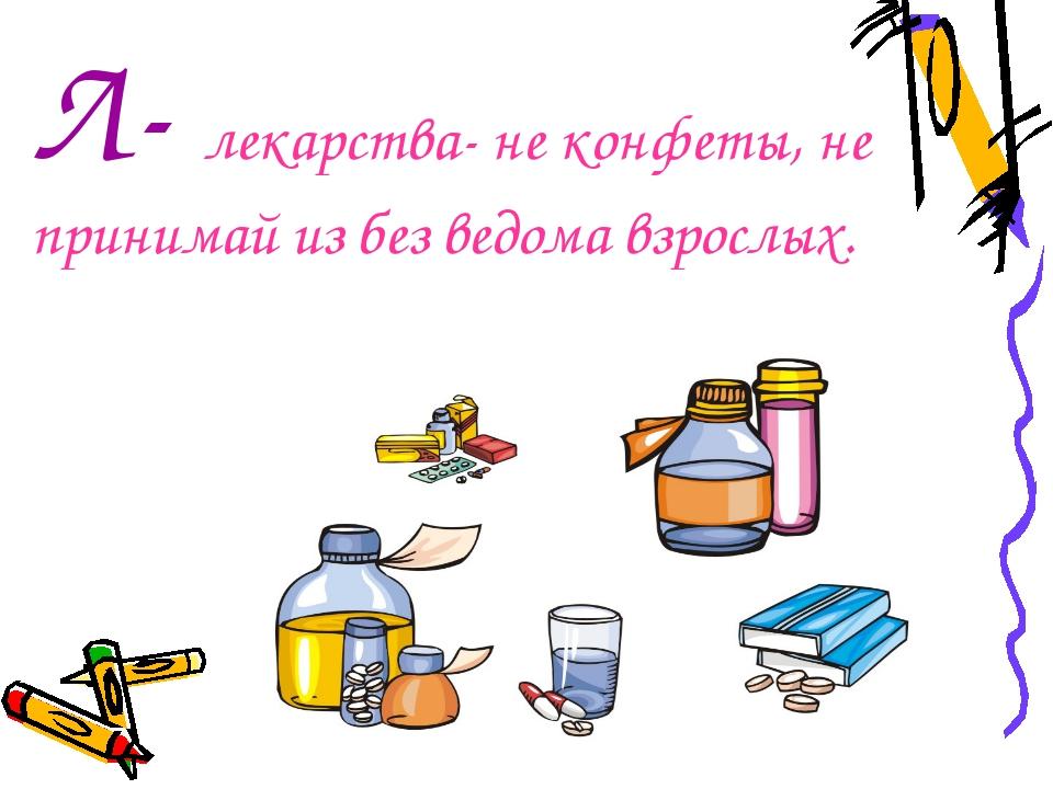 Л- лекарства- не конфеты, не принимай из без ведома взрослых.