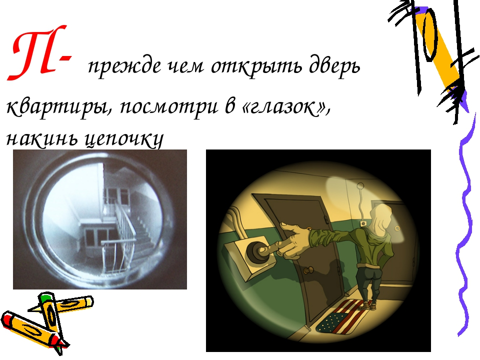 П- прежде чем открыть дверь квартиры, посмотри в «глазок», накинь цепочку
