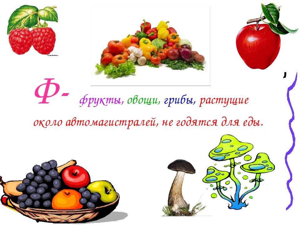 Ф- фрукты, овощи, грибы, растущие около автомагистралей, не годятся для еды.