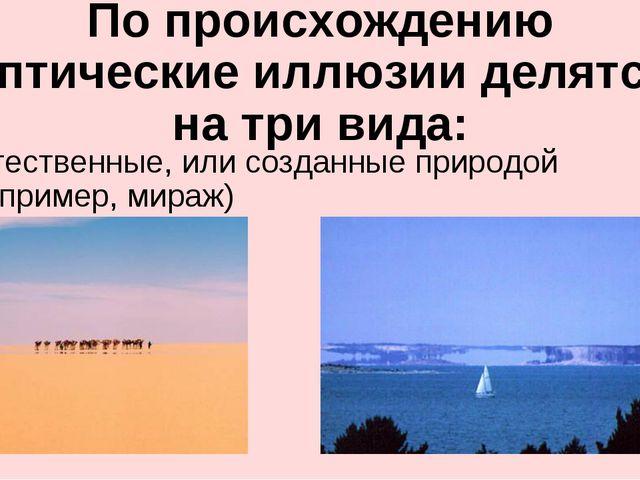 По происхождению оптические иллюзии делятся на три вида: Естественные, или со...