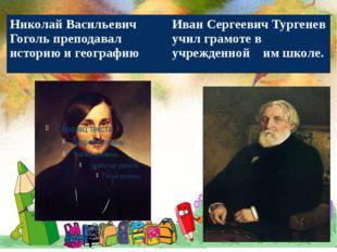 Николай Васильевич Гоголь преподавал историю и географию Иван Сергеевич Тург