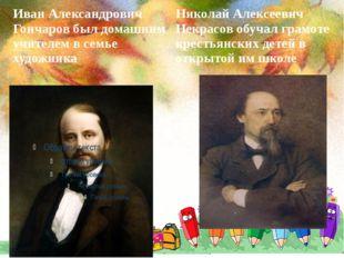 Иван Александрович Гончаров был домашним учителем в семье художника Николай