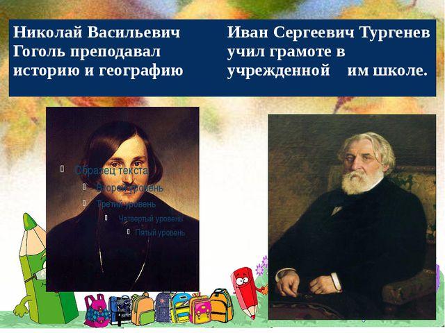 Николай Васильевич Гоголь преподавал историю и географию Иван Сергеевич Тург...