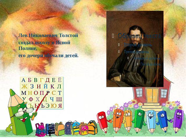 Лев Николаевич Толстой создал школу в Ясной Поляне, его дочери обучали детей.
