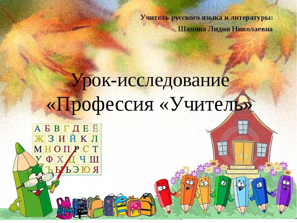 Урок-исследование «Профессия «Учитель» Учитель русского языка и литературы: Ш...