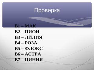 Проверка В1 – МАК В2 – ПИОН В3 – ЛИЛИЯ В4 – РОЗА В5 – ФЛОКС В6 – АСТРА В7 – Ц