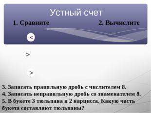 Устный счет 1. Сравните 2. Вычислите 3. Записать правильную дробь с числителе