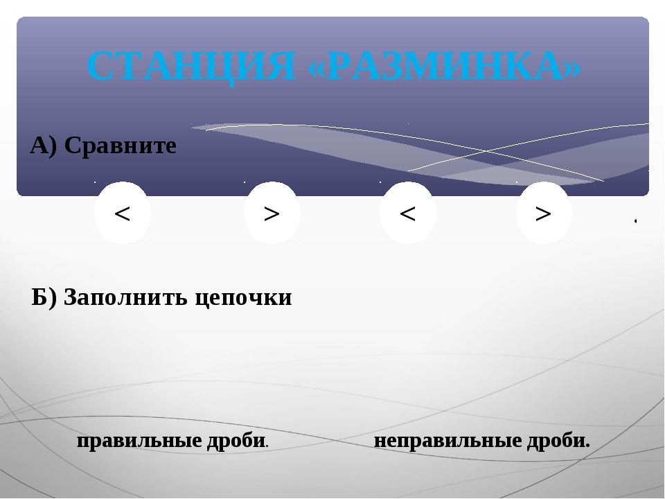 СТАНЦИЯ «РАЗМИНКА» А) Сравните Б) Заполнить цепочки правильные дроби. неправи...