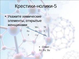 Крестики-нолики-5 Укажите химические элементы, открытые женщинами Ответ Fr: P