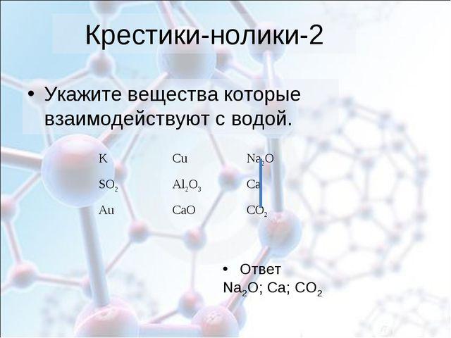 Крестики-нолики-2 Укажите вещества которые взаимодействуют с водой. Ответ Na2...